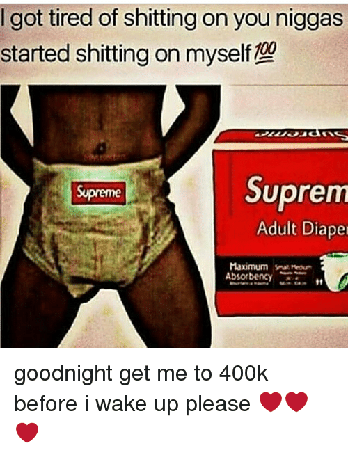 Supremeness: got tired of shitting on you niggas  started shitting on myself  Suprem  Supreme  Adult Diaper  Maximum mour  Absorbency goodnight get me to 400k before i wake up please ❤️❤️❤️