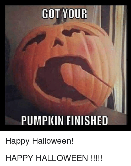 GOT VOUR PUMPKIN FINISHED Happy Halloween! | Funny Meme on ...