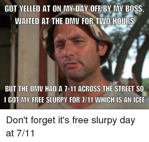 dmu: GOT YELLED AT ON MY DAY OFE BY MY BOSS.  WAITED AT THE DMU FOR TWO HOURS  BUT THE DMV HAD A 7-11 ACROSS THE STREET SO  I GOT MY FREE SLURPY FOR 1/11 WHICH IS AN ICEE Don't forget it's free slurpy day at 7/11