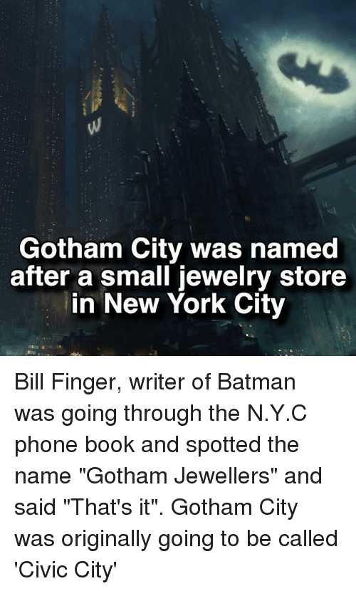 "phone book: Gotham City was named  after a small jewelry store  in New York City Bill Finger, writer of Batman was going through the N.Y.C phone book and spotted the name ""Gotham Jewellers"" and said ""That's it"". Gotham City was originally going to be called 'Civic City'"