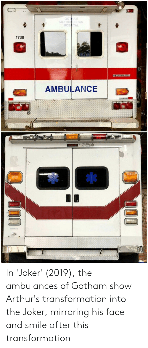Arthurs: GOTHAM  METROPOLITAN  HOSITAL  1738  26  AMBULANCE  100 In 'Joker' (2019), the ambulances of Gotham show Arthur's transformation into the Joker, mirroring his face and smile after this transformation