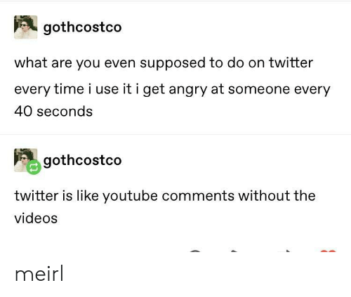 Twitter, Videos, and youtube.com: gothcostco  what are you even supposed to do on twitter  every time i use it i get angry at someone every  40 seconds  gothcostco  twitter is like youtube comments without the  videos meirl