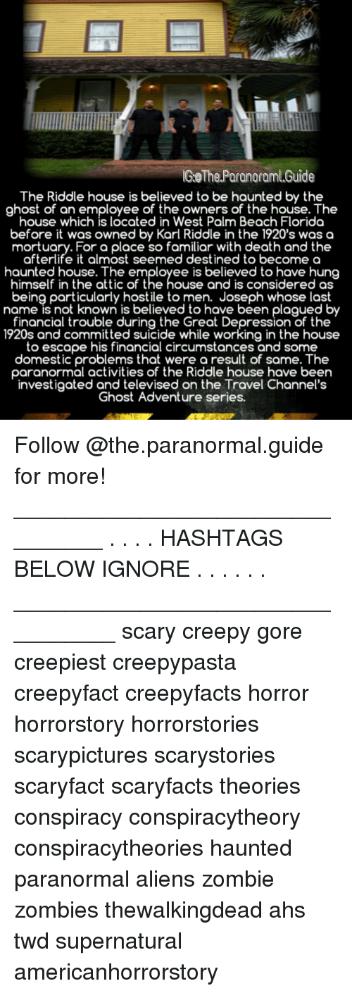 Creepy, Memes, and Zombies: GoThe Paranoraml.Guide  The Riddle house is believed to be haunted by the  ghost of an employee of the owners of the house. The  house which is located in West Palm Beach Florida  before it was owned by Karl Riddle in the 1920's was a  mortuary. For a place so familiar with death and the  afterlife it almost seemed destined to becomea  haunted house. The employee is believed to have hung  himself in the attic of the house and is considered as  being particularly hostile to men. Joseph whose last  name is not known is believed to have been plagued b  financial trouble during the Great Depression of the  1920s and committed suicide while working in the house  to escape his financial circumstances and some  domestic problems that were a result of same. The  paranormal activities of the Riddle house have been  investigated and televised on the Travel Channel's  Ghost Adventure series. Follow @the.paranormal.guide for more! ________________________________ . . . . HASHTAGS BELOW IGNORE . . . . . . _________________________________ scary creepy gore creepiest creepypasta creepyfact creepyfacts horror horrorstory horrorstories scarypictures scarystories scaryfact scaryfacts theories conspiracy conspiracytheory conspiracytheories haunted paranormal aliens zombie zombies thewalkingdead ahs twd supernatural americanhorrorstory