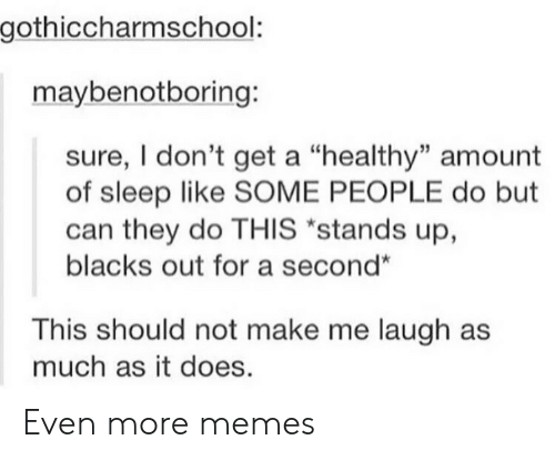 "make me laugh: gothiccharmschool:  maybenotboring:  sure, I don't get a ""healthy"" amount  of sleep like SOME PEOPLE do but  can they do THIS ""stands up,  blacks out for a second""  This should not make me laugh as  much as it does. Even more memes"