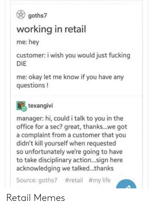 any questions: goths7  working in retail  me:hey  customer: i wish you would just fucking  DIE  me: okay let me know if you have any  questions!  texangivi  manager: hi, could i talk to you in the  office for a sec? great, thanks...we got  a complaint froma customer that you  didn't kill yourself when requested  so unfortunately we're going to have  to take disciplinary action...sign here  acknowledging we talked...thanks  #retail # my life  Source: goths7 Retail Memes