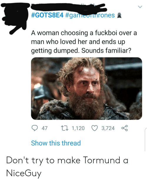 getting dumped:  #GOTS8E4 #gan  A woman choosing a fuckboi over a  man who loved her and ends up  getting dumped. Sounds familiar?  047 1,120 3,724 ç  Show this thread Don't try to make Tormund a NiceGuy