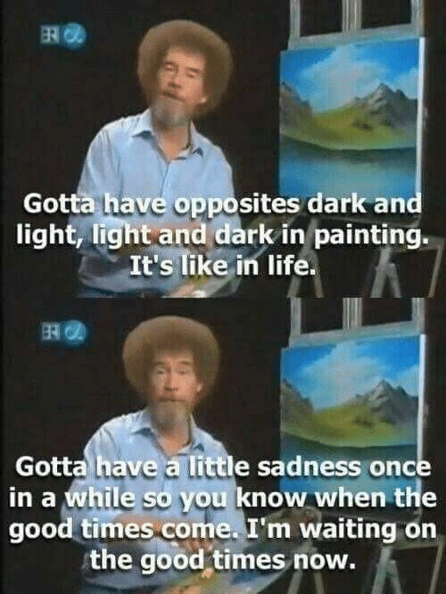 The Good: Gotta have opposites dark and  light, light and dark in painting.  It's like in life  Gotta have a little sadness once  in a while so you know when the  good times come. I'm waiting on  the good-times now.