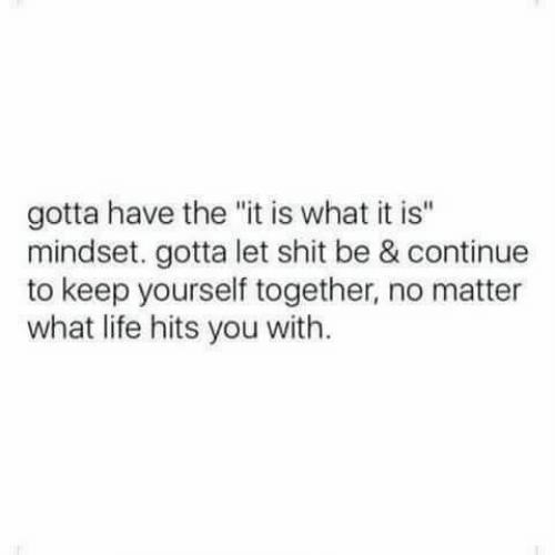 "it is what it is: gotta have the ""it is what it is""  mindset. gotta let shit be & continue  to keep yourself together, no matter  what life hits you with."