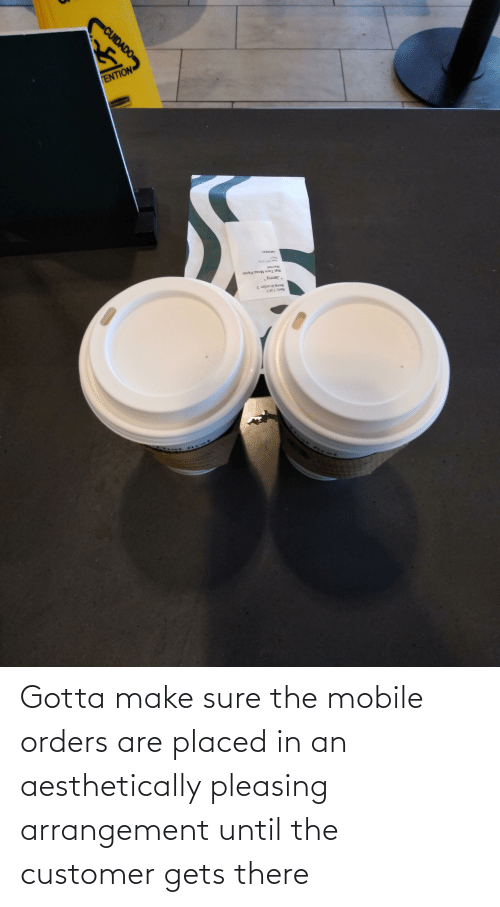 sure: Gotta make sure the mobile orders are placed in an aesthetically pleasing arrangement until the customer gets there