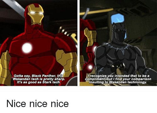 I Find Your: Gotta say, Black Panther, this  tech is pretty shar  It's as good as Stark tech.  I recognize you intended that to be a  compliment but I find your comparison  insulting to Wakandan technology. Nice nice nice