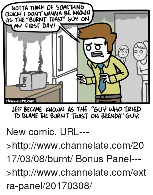 "Burnt Toast: GOTTA THINK OF SOMETHINO  QUICK! I DON'T WANNA BE KNOWN  AS THE ""BURNT TOAST"" GUY ON  MY FIRST DAY!  O O  o O  O O  channelate.corn  JEFF BECAME KNOAN AS THE ""GUY WHO TRIED  To BLAME THE BURNT ToAST ON BRENDA"" GUR New comic.  URL--->http://www.channelate.com/2017/03/08/burnt/ Bonus Panel--->http://www.channelate.com/extra-panel/20170308/"