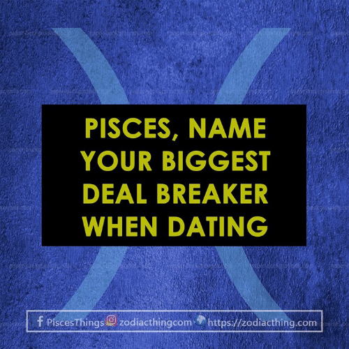 Dating, Pisces, and Com: gou  PISCES, NAME  YOUR BIGGEST  DEAL BREAKER  WHEN DATING  08  f PiscesThings O zodiacthingcom  https.//zodiacthing.com