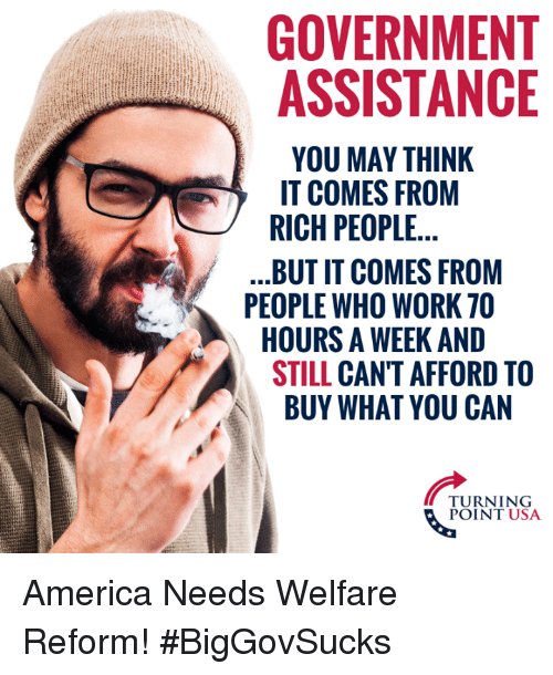 America, Memes, and Work: GOVERNMENT  ASSISTANCE  YOU MAY THINK  IT COMES FROM  RICH PEOPLE  BUT IT COMES FROM  PEOPLE WHO WORK 70  HOURS A WEEK AND  STILL CAN'T AFFORD TO  BUY WHAT YOU CAN  TURNING  POINT USA America Needs Welfare Reform! #BigGovSucks
