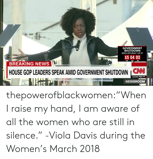 "viola: GOVERNMENT  SHUTDOWN  SINCE SATURDAY 12A ET  150402  BREAKING NEWS  HOUSE GOP LEADERS SPEAK AMIDGOVERNMENT SHUTDOWN CNN  12:04 PM PT  NEWSROOM thepowerofblackwomen:""When I raise my hand, I am aware of all the women who are still in silence."" -Viola Davis during the Women's March 2018"