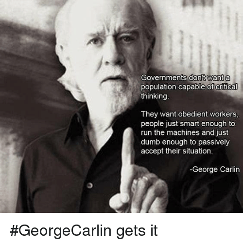 Populism: Governments dont want a  population capable of critical  thinking  They want obedient workers,  people just smart enough to  run the machines and just  dumb enough to passively  accept their situation.  -George Carlin #GeorgeCarlin gets it