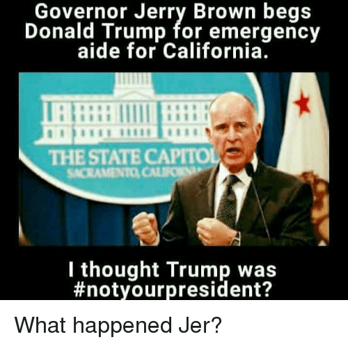 Donald Trump, Memes, and California: Governor Jerry Brown begs  Donald Trump for emergency  aide for California.  THE STATE  SACRAMENTO CALIFORN  I thought Trump was  #not your president? What happened Jer?
