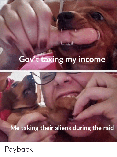 Aliens, Raid, and The Raid: Gov't taxing my income  Me taking their aliens during the raid Payback