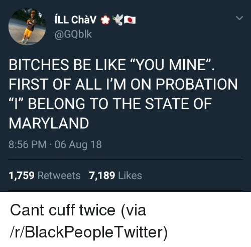 "Be Like, Blackpeopletwitter, and Maryland: @GQblk  BITCHES BE LIKE ""YOU MINE""  FIRST OF ALL I'M ON PROBATION  ""l"" BELONG TO THE STATE OF  MARYLAND  8:56 PM 06 Aug 18  1,759 Retweets 7,189 Likes Cant cuff twice (via /r/BlackPeopleTwitter)"