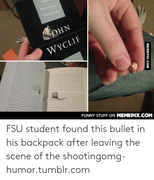 FSU Florida State University: GR  MEDIEVAL  THINKERS  OHN  WYCLIF  FUNNY STUFF ON MEMEPIX.COM  MEMEPIX.COM FSU student found this bullet in his backpack after leaving the scene of the shootingomg-humor.tumblr.com