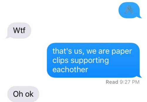Supporting: gR  Wtf  that's us, we are paper  clips supporting  eachother  Read 9:27 PM  Oh ok