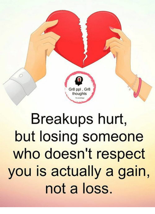 Hurtfully: Gr8 ppl, Gr8  thoughts  Breakups hurt,  but losing someone  who doesn't respect  you is actually a gain,  not a loss.