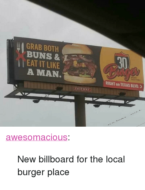 "Billboard, Tumblr, and Blog: GRAB BOTH  BUNS &  EAT IT LIKE  A MAN  30  EAT  RIGHT on TEXAS BLVD. 》 <p><a href=""http://awesomacious.tumblr.com/post/173337337069/new-billboard-for-the-local-burger-place"" class=""tumblr_blog"">awesomacious</a>:</p>  <blockquote><p>New billboard for the local burger place</p></blockquote>"