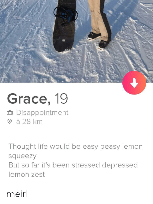 Life, Thought, and MeIRL: Grace, 19  Disappointment  à 28 km  Thought life would be easy peasy lemon  squeezy  But so far it's been stressed depressed  lemon zest meirl