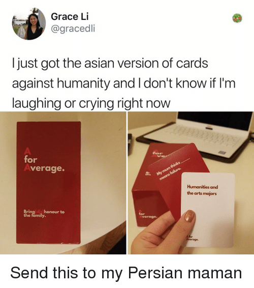 Honour: Grace Li  @gracedli  I just got the asian version of cards  against humanity and I don't know if I'nm  laughing or crying right now  for  verage.  Humanities and  the arts majors  Bringldis honour to  the family.  for  verage  A for Send this to my Persian maman