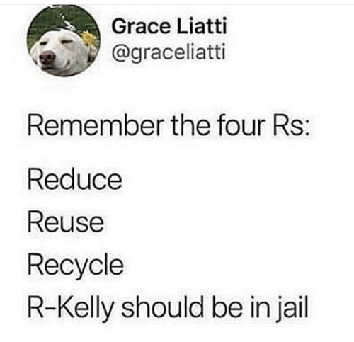 Jail, R. Kelly, and Grace: Grace Liatti  @graceliatti  Remember the four Rs:  Reduce  Reuse  Recycle  R-Kelly should be in jail