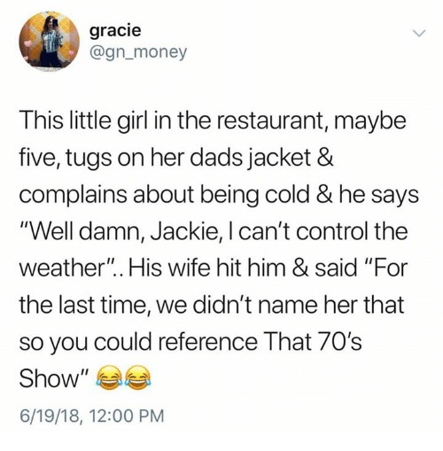 """Money, Control, and Girl: gracie  @gn_money  This little girl in the restaurant, maybe  five, tugs on her dads jacket &  complains about being cold & he says  """"Well damn, Jackie, l can't control the  weather"""". His wife hit him & said """"For  the last time, we didn't name her that  so you could reference That 70's  Show""""  6/19/18, 12:00 PM"""