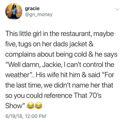"""Funny, Money, and Tumblr: gracie  @gn_money  This little girl in the restaurant, maybe  five, tugs on her dads jacket &  complains about being cold & he says  """"Well damn, Jackie, l can't control the  weather"""". His wife hit him & said """"For  the last time, we didn't name her that  so you could reference That 70's  Show""""  6/19/18, 12:00 PM"""