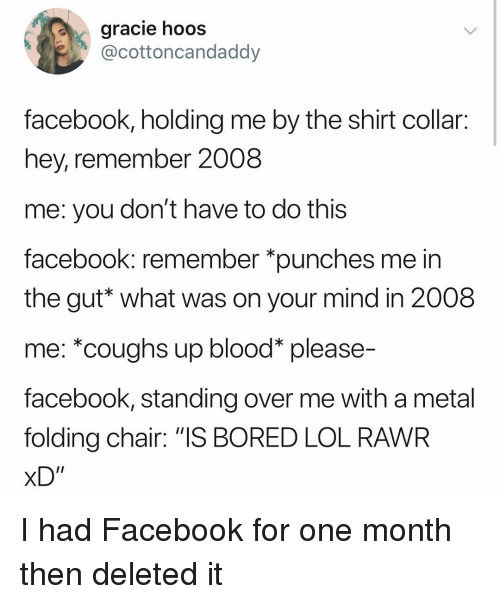 """Bored, Facebook, and Lol: gracie hooS  cottoncandaddy  facebook, holding me by the shirt collair:  hey, remember 2008  me: you don't have to do this  facebook: remember *punches me in  the gut* what was on your mind in 2008  me: *coughs up blood* please-  facebook, standing over me with a metal  folding chair: """"IS BORED LOL RAWR  xD"""" I had Facebook for one month then deleted it"""