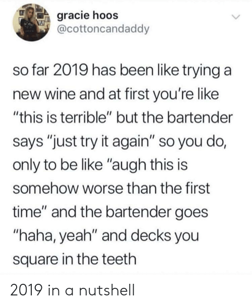 """Haha Yeah: gracie hoos  @cottoncandaddy  so far 2019 has been like trying a  new wine and at first you're like  """"this is terrible"""" but the bartender  says """"just try it again"""" so you do,  only to be like """"augh this is  somehow worse than the first  time"""" and the bartender goes  """"haha, yeah"""" and decks you  square in the teeth 2019 in a nutshell"""