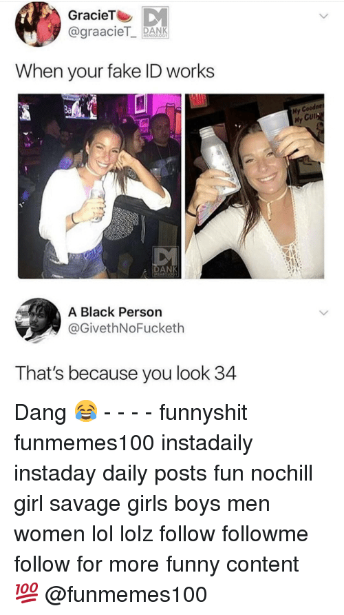 Cul: GracieT  @graacieT PANK  When your fake ID works  3a  ne  ly  My  Cul  HA  ANK  A Black Person  @GivethNoFucketh  That's because you look 34 Dang 😂 - - - - funnyshit funmemes100 instadaily instaday daily posts fun nochill girl savage girls boys men women lol lolz follow followme follow for more funny content 💯 @funmemes100