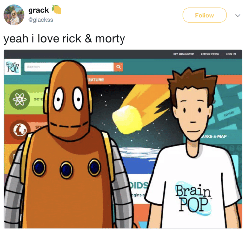 Raine: grack  @glackss  Follow  yeah i love rick & morty  MY BRAINPOP  ENTER COOELOG IN  rain  Search  EATURE  SCIE  ARE  A-MAP  IDS Brain  POP  gins q