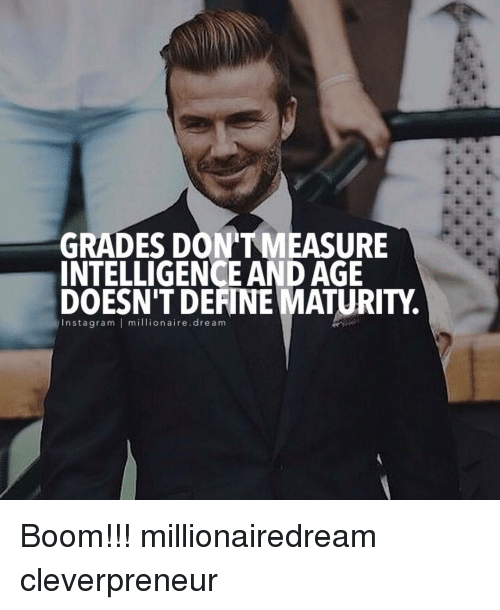 Maturely: GRADES DONTMEASURE  INTELLIGENCE AND AGE  DOESN'T DEFINE MATURITY.  n sta gram I million aire dre a m Boom!!! millionairedream cleverpreneur