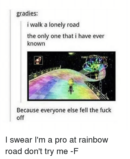 Grady: gradies:  i walk a lonely road  the only one that i have ever  known  Because everyone else fell the fuck  off I swear I'm a pro at rainbow road don't try me -F