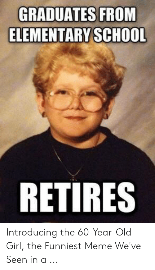 Old Lady Meme: GRADUATES FROM  ELEMENTARY SCHOOL  RETIRES Introducing the 60-Year-Old Girl, the Funniest Meme We've Seen in a ...