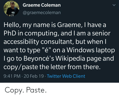 "Hello, Twitter, and Wikipedia: Graeme Coleman  @graemecoleman  Hello, my name is Graeme, I have a  PhD in computing, and I am a senior  accessibility consultant, but whenI  want to type ""é"" on a Windows laptop  I go to Beyoncé's Wikipedia page and  copy/paste the letter from there.  9:41 PM 20 Feb 19 Twitter Web Client Copy. Paste."
