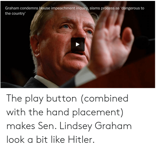 lindsey graham: Graham condemns House impeachment inquiry, slams process as 'dangerous to  the country' The play button (combined with the hand placement) makes Sen. Lindsey Graham look a bit like Hitler.