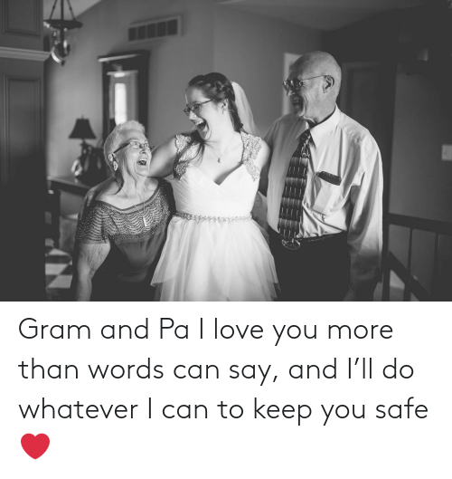 I Love You: Gram and Pa I love you more than words can say, and I'll do whatever I can to keep you safe ❤️