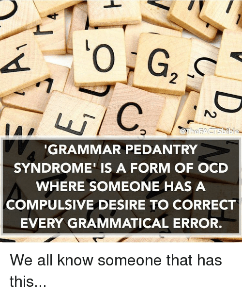 grammatical: GRAMMAR PEDANTRY  SYNDROME IS A FORM OF OCD  WHERE SOMEONE HAS A  COMPULSIVE DESIRE TO CORRECT  EVERY GRAMMATICAL ERROR. We all know someone that has this...