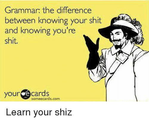 E Cards: Grammar: the difference  between knowing your shit  and knowing you're  shit.  your  e cards  sormeecards.com. Learn your shiz