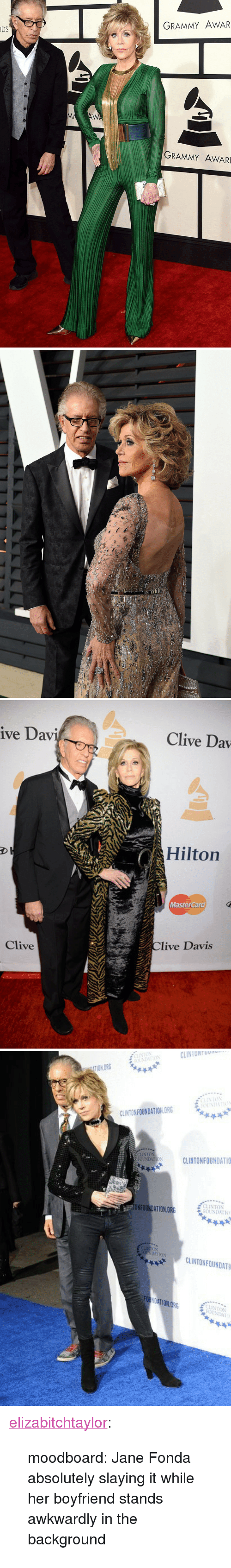 """MasterCard: GRAMMY AWAR  DS  GRAMMY AWARD   ive Dav  Clive Dav  Hilton  MasterCard  Clive  live Davis   o CLINTONFOONO  FOUNDHTIO  TION ORG  IST(パ  CLINTON FOUNDATION ORG  FOUNDATIOSCLINTONFOUNDATIO  NFOUNDATION.ORG  ECLINTON  AtON CLINTONFOUNDATI  CLINTONFOUNDATI  FOt  NTON  OUNDA <p><a href=""""http://elizabitchtaylor.tumblr.com/post/166769067922/moodboard-jane-fonda-absolutely-slaying-it-while"""" class=""""tumblr_blog"""" target=""""_blank"""">elizabitchtaylor</a>:</p> <blockquote><p>moodboard: Jane Fonda absolutely slaying it while her boyfriend stands awkwardly in the background</p></blockquote>"""