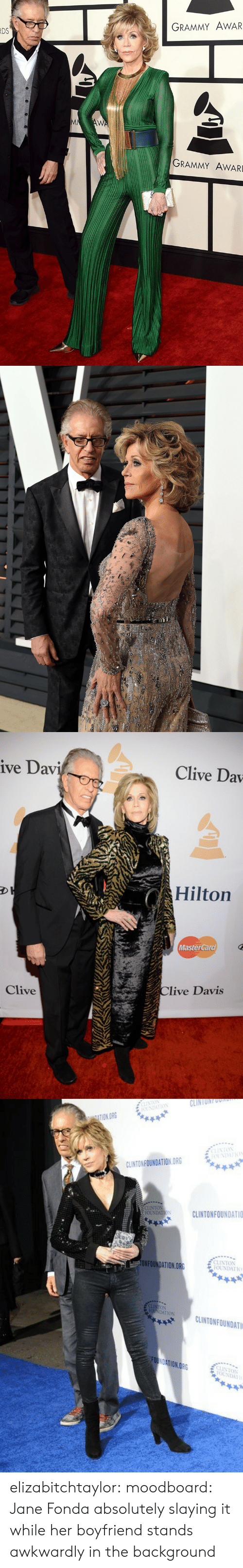 MasterCard: GRAMMY AWAR  DS  GRAMMY AWARD   ive Dav  Clive Dav  Hilton  MasterCard  Clive  live Davis   o CLINTONFOONO  FOUNDHTIO  TION ORG  IST(パ  CLINTON FOUNDATION ORG  FOUNDATIOSCLINTONFOUNDATIO  ECLINTON  NFOUNDATION.ORG  AtON CLINTONFOUNDATI  CLINTONFOUNDATI  FOt  NTON  OUNDA elizabitchtaylor: moodboard: Jane Fonda absolutely slaying it while her boyfriend stands awkwardly in the background