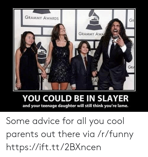 Grammy Awards: GRAMMY AWARDS  GR  GRAMMY AWA  GRA  YOU COULD BE IN SLAYER  and your teenage daughter will still think you're lame. Some advice for all you cool parents out there via /r/funny https://ift.tt/2BXncen