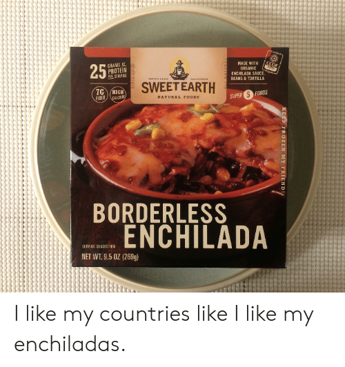 Borderless: GRAMS  PROTEIN  MADE WITH  ORGANIC  ENCHILADA SAUCE,  BEANS & TORTILLA  SERVING  SWEETEARTH  FIBER  NATURAL FOODS  SUPER 5 FOODS  BORDERLESS  ENCHILADA  SERVING SUGGESTION  NET WT. 9.5 0Z (269g) I like my countries like I like my enchiladas.