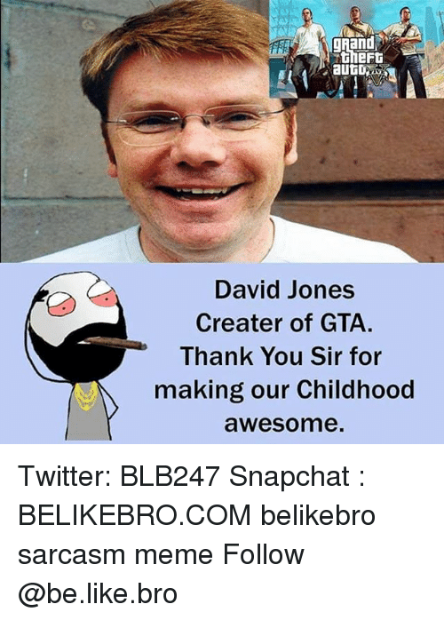 thank you sir: gRand  David Jones  Creater of GTA.  Thank You Sir for  making our Childhood  awesome Twitter: BLB247 Snapchat : BELIKEBRO.COM belikebro sarcasm meme Follow @be.like.bro