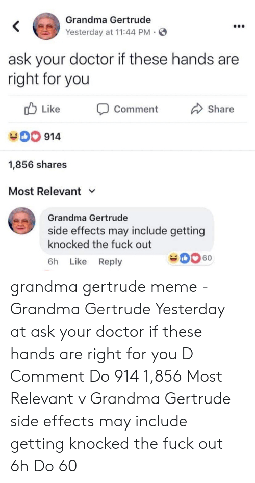 Doctor, Grandma, and Meme: Grandma Gertrude  <  Yesterday at 11:44 PM  ask your doctor if these hands are  right for you  Like  Share  Comment  914  1,856 shares  Most Relevant  Grandma Gertrude  side effects may include getting  knocked the fuck out  60  Like Reply  6h grandma gertrude meme - Grandma Gertrude Yesterday at ask your doctor if these hands are right for you D Comment Do 914 1,856 Most Relevant v Grandma Gertrude side effects may include getting knocked the fuck out 6h Do 60