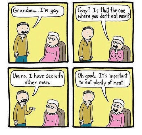 eating meat: Grandma... I'm gay  Gay? Is that the one  where you don't eat meat?  Um,no. I have sex with 0h good. It's important  other men  to eat plenty of meat